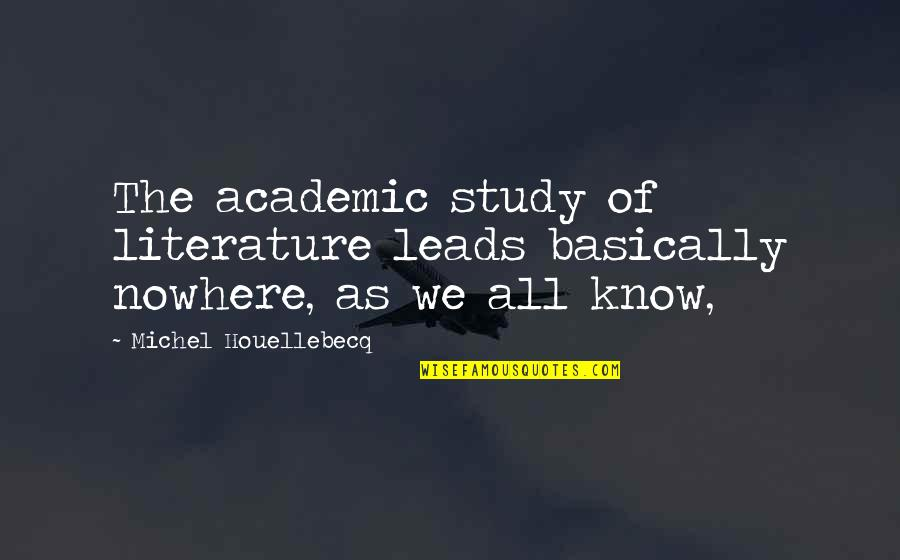 Houellebecq Quotes By Michel Houellebecq: The academic study of literature leads basically nowhere,