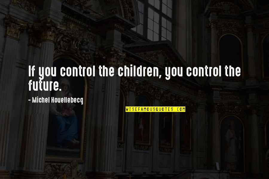 Houellebecq Quotes By Michel Houellebecq: If you control the children, you control the