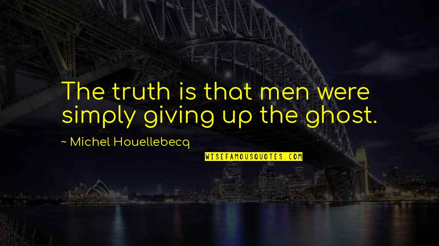 Houellebecq Quotes By Michel Houellebecq: The truth is that men were simply giving