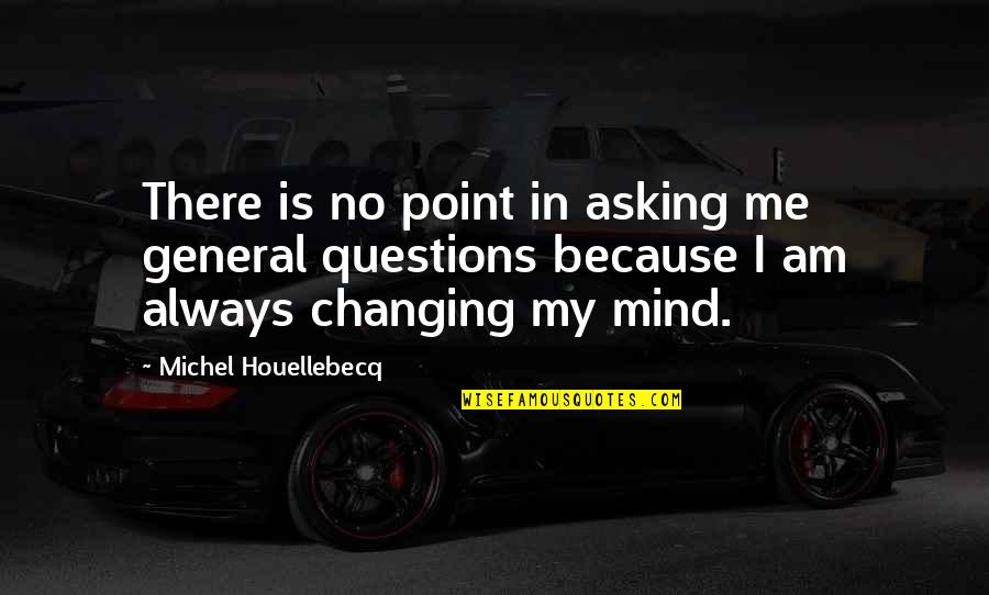 Houellebecq Quotes By Michel Houellebecq: There is no point in asking me general