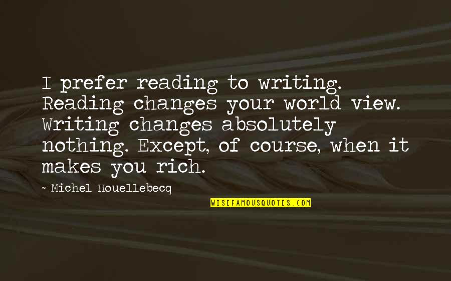Houellebecq Quotes By Michel Houellebecq: I prefer reading to writing. Reading changes your