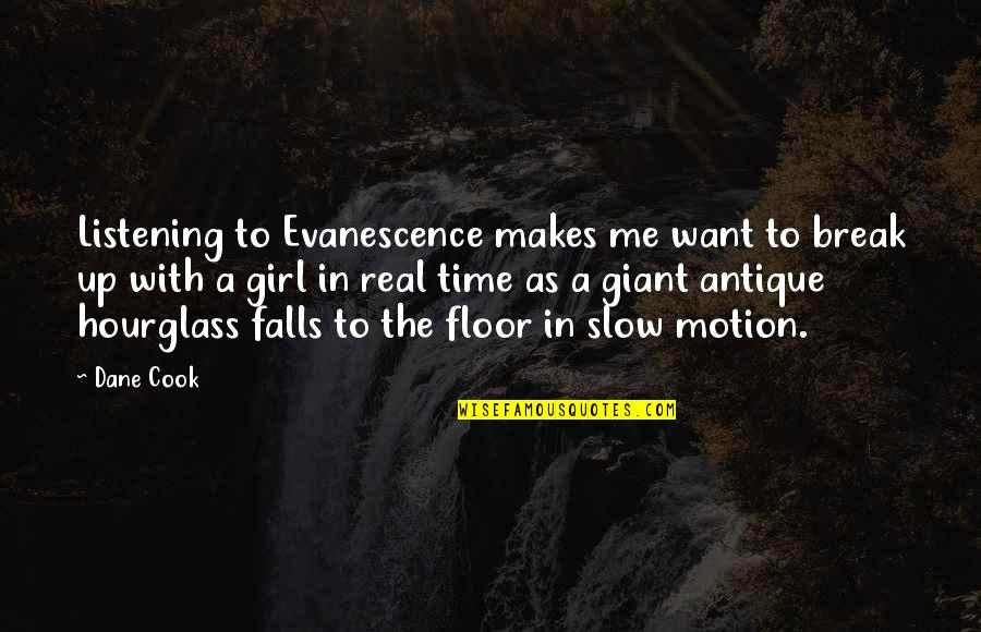 Hourglass Quotes By Dane Cook: Listening to Evanescence makes me want to break