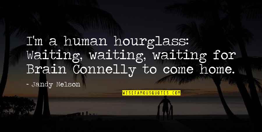 Hourglass Quotes By Jandy Nelson: I'm a human hourglass: Waiting, waiting, waiting for