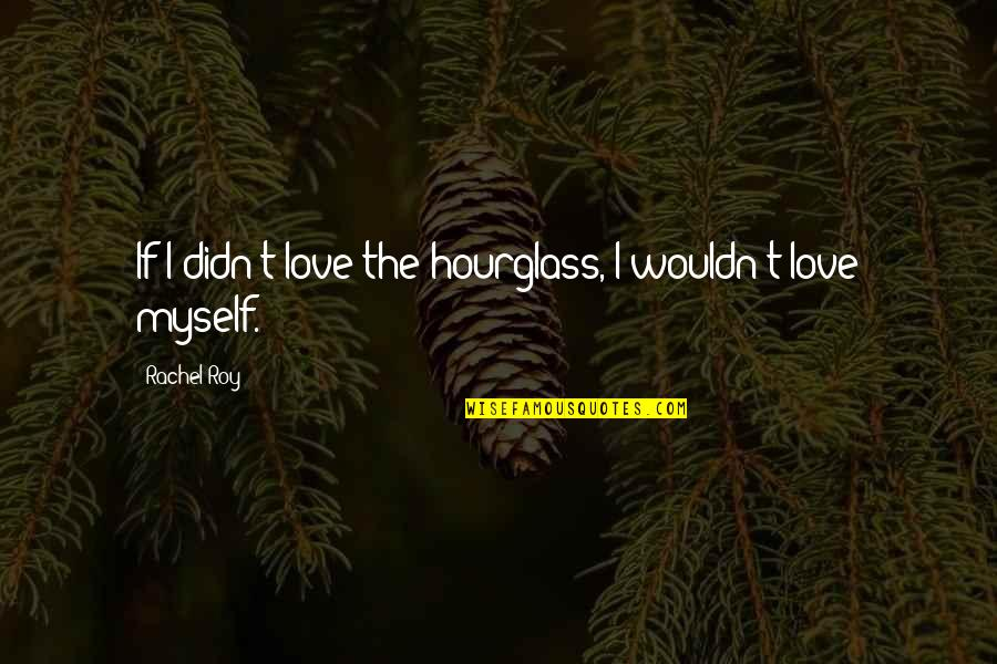 Hourglass Quotes By Rachel Roy: If I didn't love the hourglass, I wouldn't