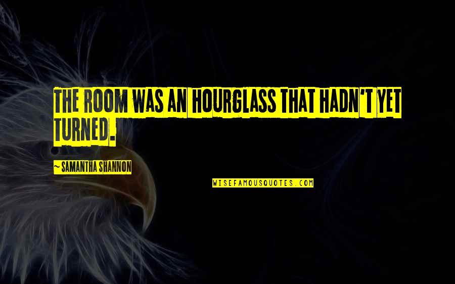 Hourglass Quotes By Samantha Shannon: The room was an hourglass that hadn't yet
