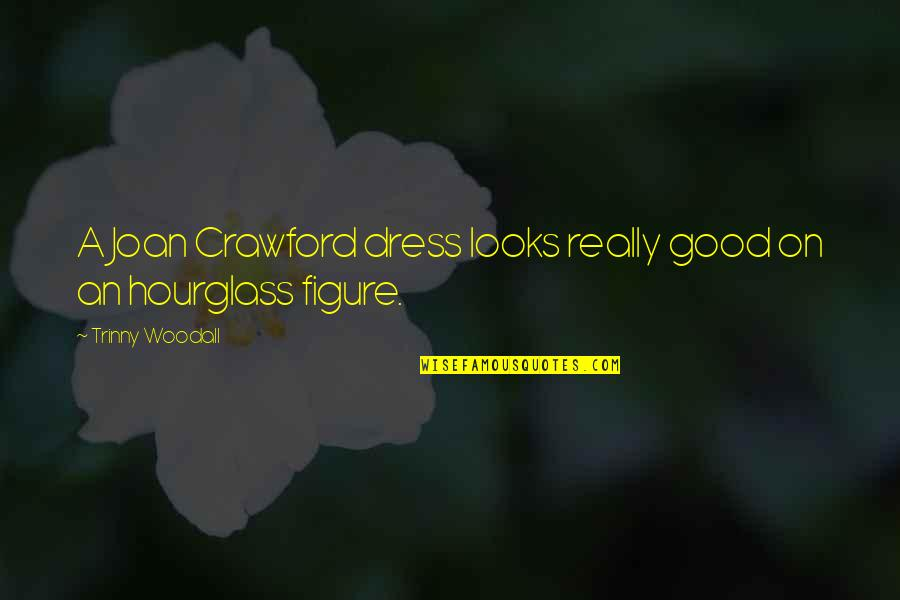 Hourglass Quotes By Trinny Woodall: A Joan Crawford dress looks really good on