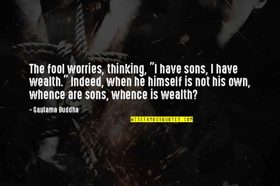 "House Full Of Love Quotes By Gautama Buddha: The fool worries, thinking, ""I have sons, I"