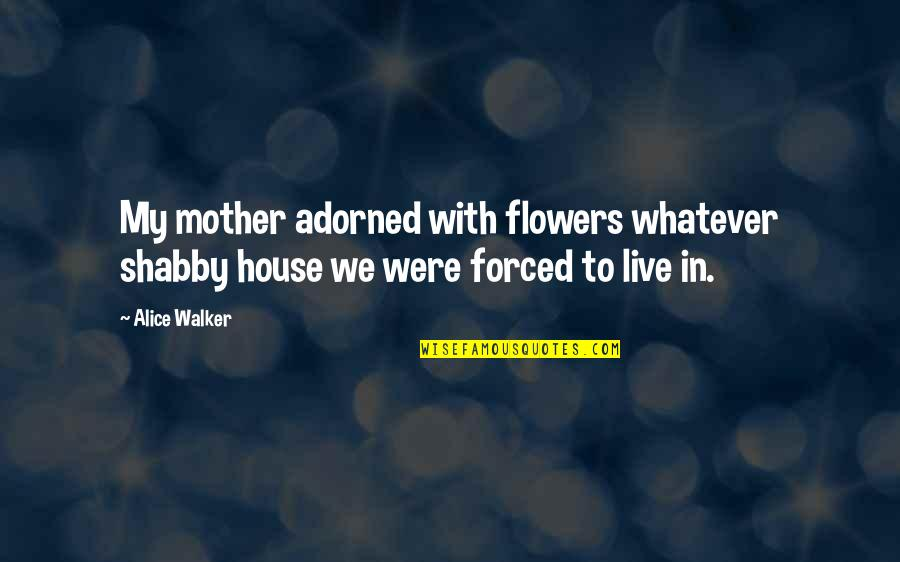 House Mother Quotes By Alice Walker: My mother adorned with flowers whatever shabby house