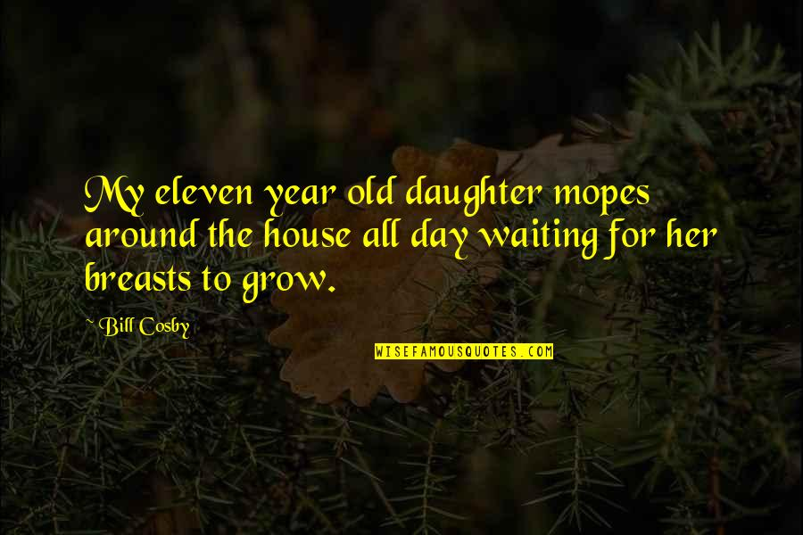 House Mother Quotes By Bill Cosby: My eleven year old daughter mopes around the