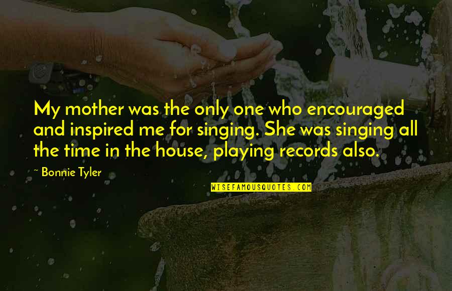 House Mother Quotes By Bonnie Tyler: My mother was the only one who encouraged