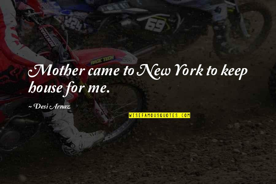House Mother Quotes By Desi Arnaz: Mother came to New York to keep house