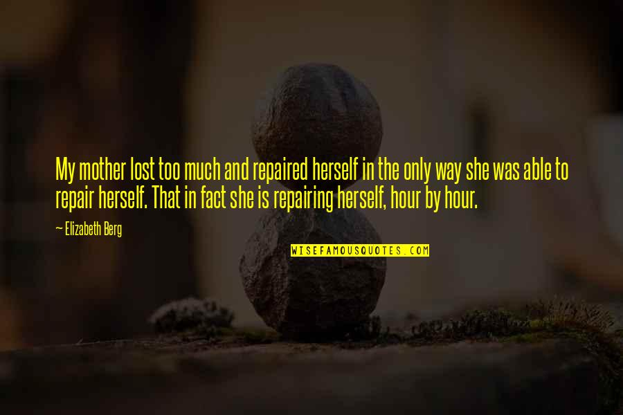 House Mother Quotes By Elizabeth Berg: My mother lost too much and repaired herself