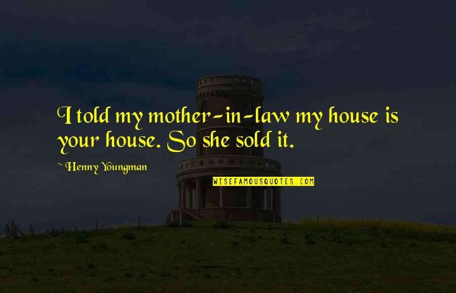 House Mother Quotes By Henny Youngman: I told my mother-in-law my house is your