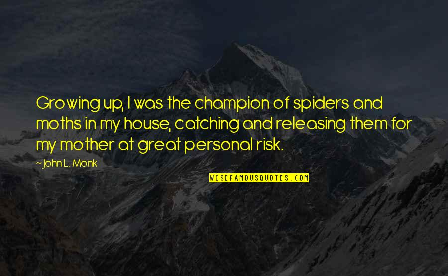 House Mother Quotes By John L. Monk: Growing up, I was the champion of spiders