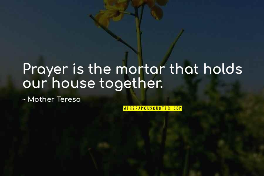House Mother Quotes By Mother Teresa: Prayer is the mortar that holds our house