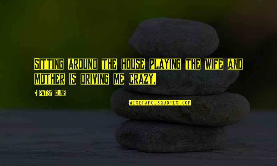 House Mother Quotes By Patsy Cline: Sitting around the house playing the wife and