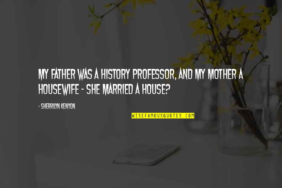 House Mother Quotes By Sherrilyn Kenyon: My father was a history professor, and my