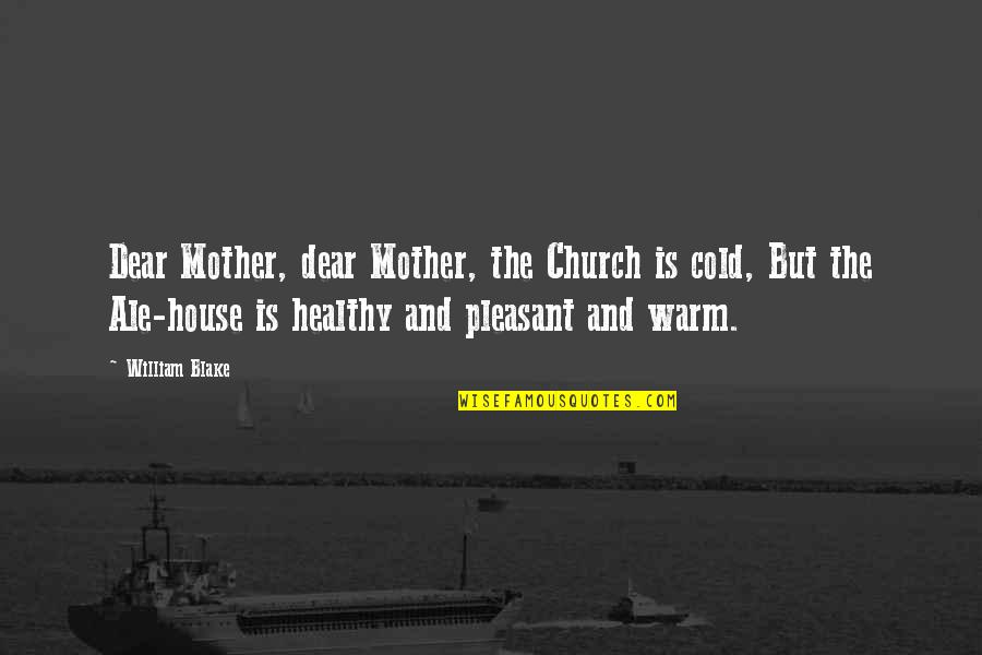 House Mother Quotes By William Blake: Dear Mother, dear Mother, the Church is cold,