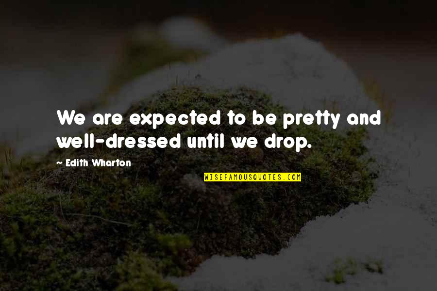 House Of Mirth Quotes By Edith Wharton: We are expected to be pretty and well-dressed