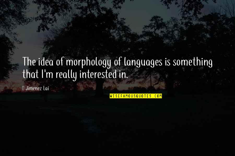 House Of Mirth Quotes By Jimenez Lai: The idea of morphology of languages is something