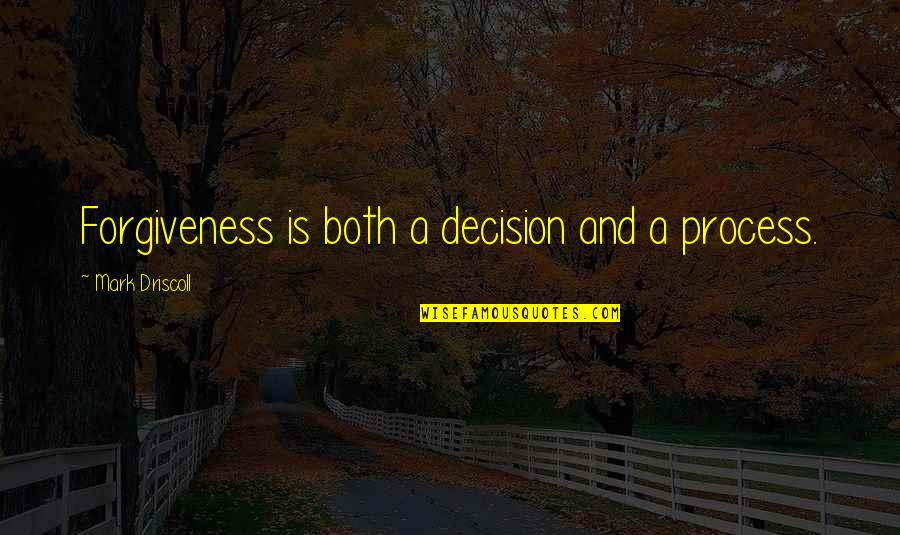 House Of Mirth Quotes By Mark Driscoll: Forgiveness is both a decision and a process.