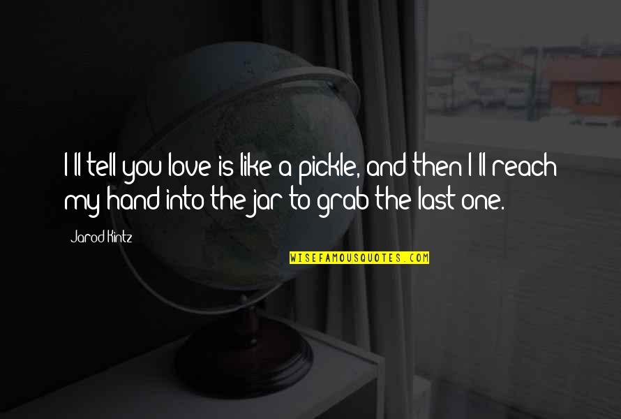 House Of Mirth Rosedale Quotes By Jarod Kintz: I'll tell you love is like a pickle,