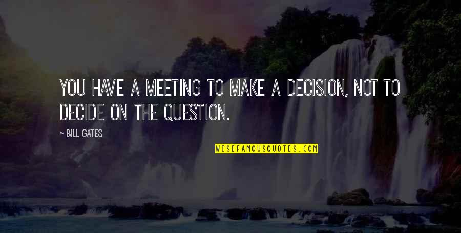 House Season 8 Episode 3 Quotes By Bill Gates: You have a meeting to make a decision,