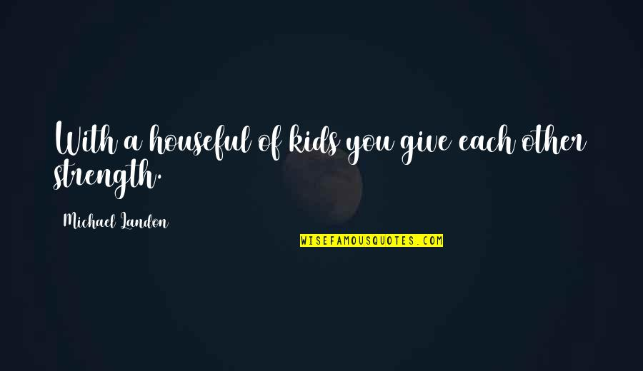 Houseful Quotes By Michael Landon: With a houseful of kids you give each