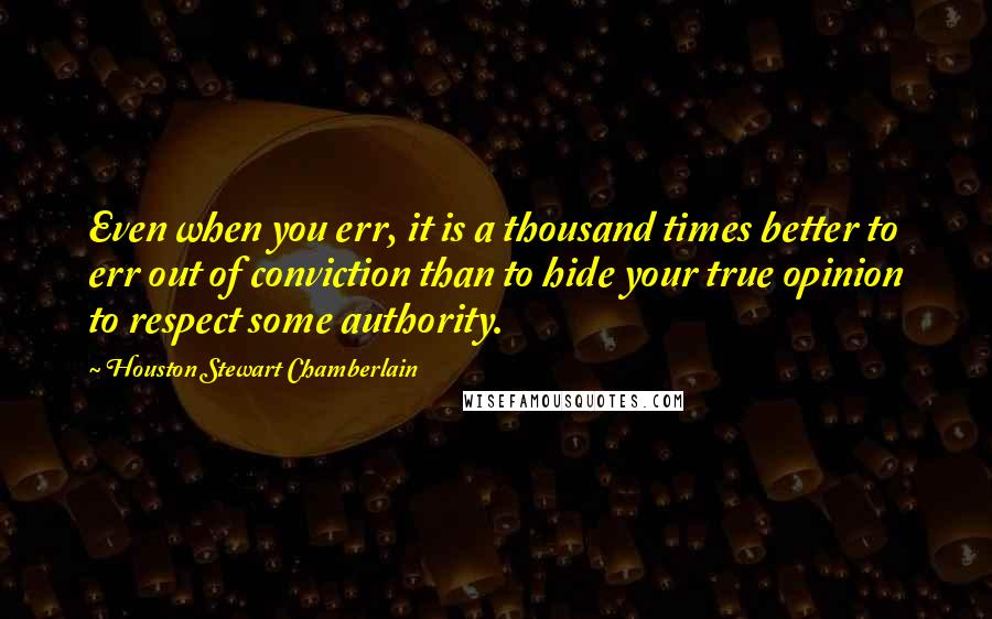 Houston Stewart Chamberlain quotes: Even when you err, it is a thousand times better to err out of conviction than to hide your true opinion to respect some authority.