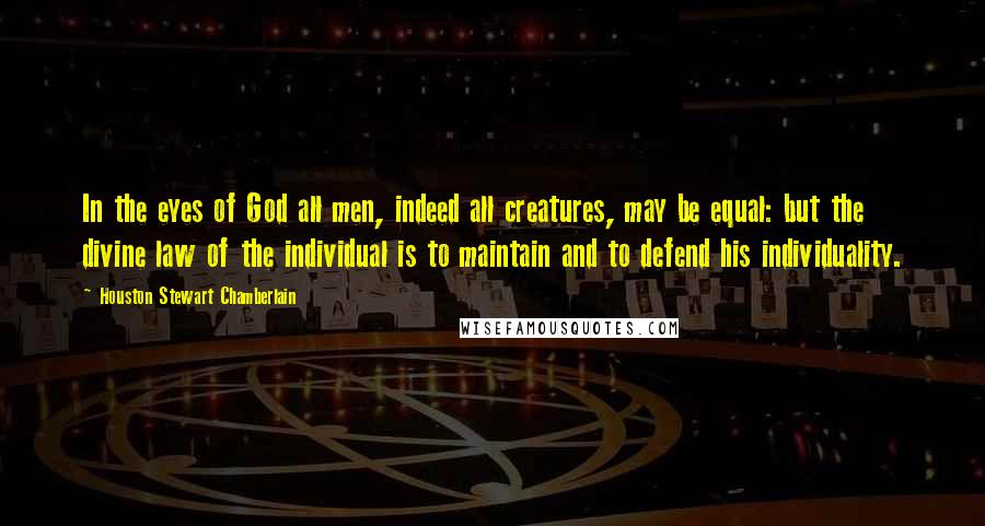 Houston Stewart Chamberlain quotes: In the eyes of God all men, indeed all creatures, may be equal: but the divine law of the individual is to maintain and to defend his individuality.