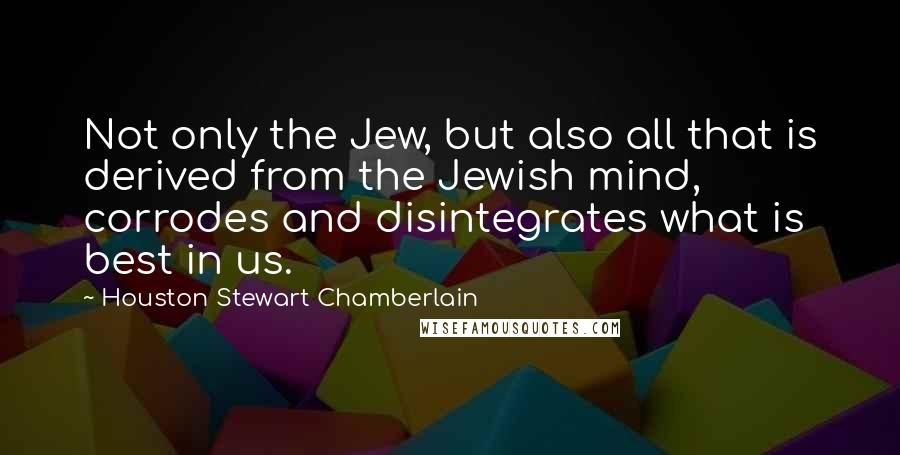 Houston Stewart Chamberlain quotes: Not only the Jew, but also all that is derived from the Jewish mind, corrodes and disintegrates what is best in us.