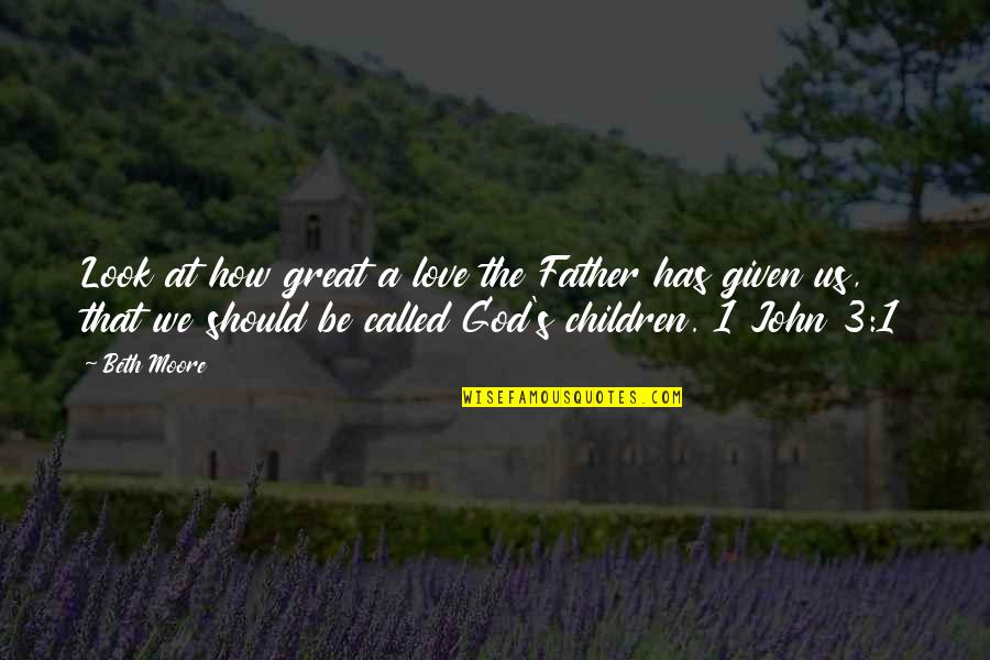 How A Father Should Be Quotes By Beth Moore: Look at how great a love the Father