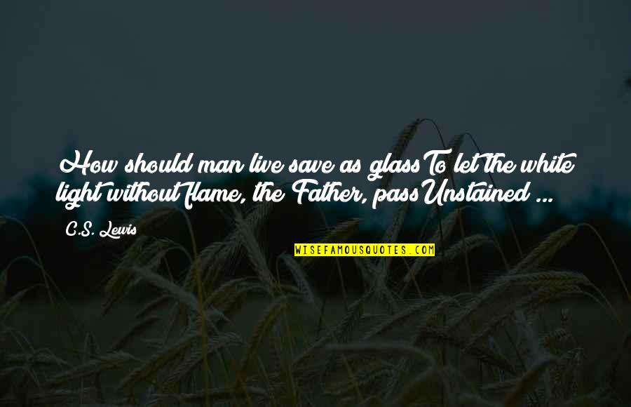 How A Father Should Be Quotes By C.S. Lewis: How should man live save as glassTo let
