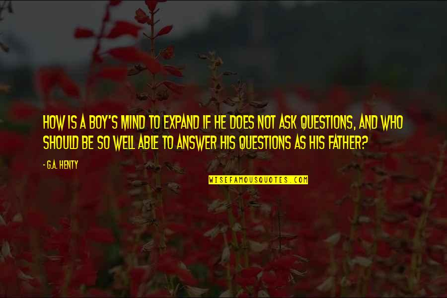 How A Father Should Be Quotes By G.A. Henty: How is a boy's mind to expand if