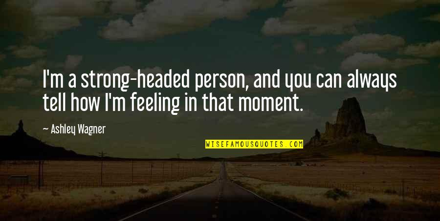 How Are U Feeling Quotes By Ashley Wagner: I'm a strong-headed person, and you can always