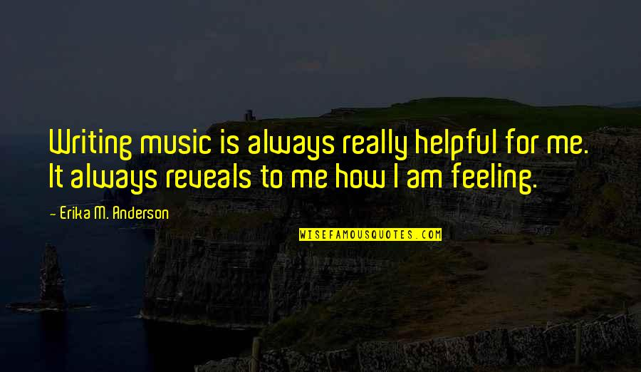 How Are U Feeling Quotes By Erika M. Anderson: Writing music is always really helpful for me.