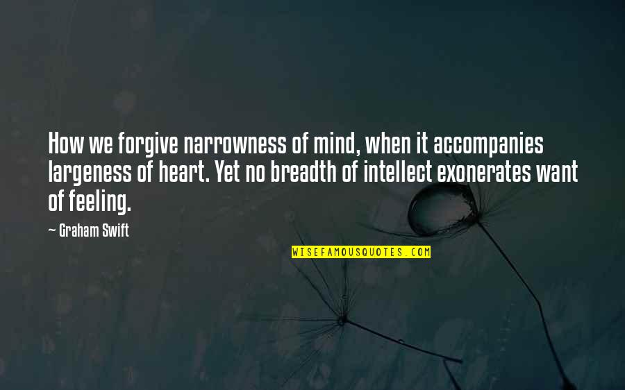How Are U Feeling Quotes By Graham Swift: How we forgive narrowness of mind, when it