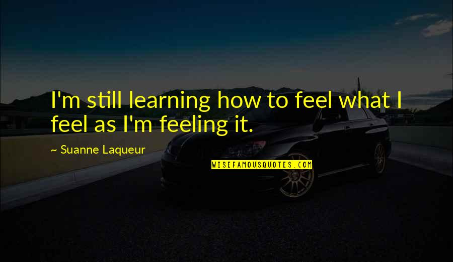 How Are U Feeling Quotes By Suanne Laqueur: I'm still learning how to feel what I