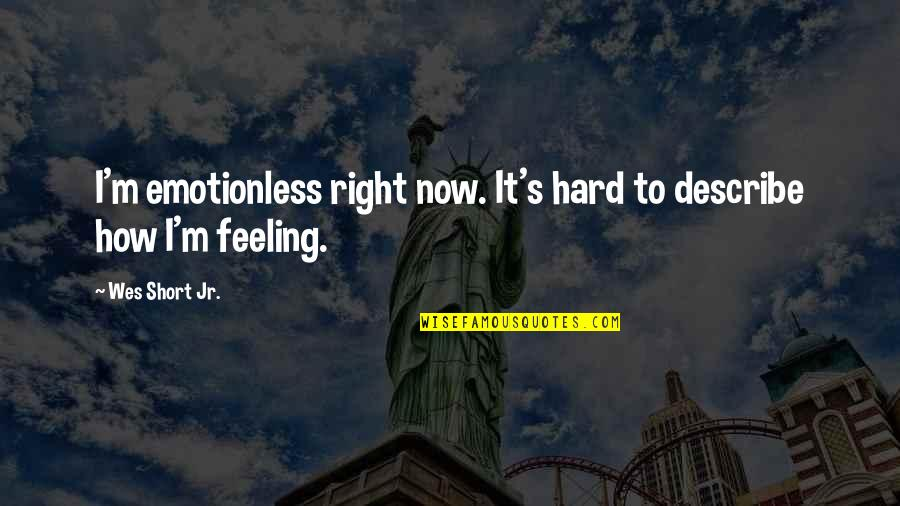 How Are U Feeling Quotes By Wes Short Jr.: I'm emotionless right now. It's hard to describe