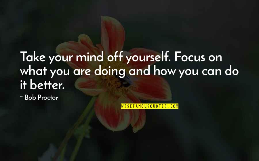 How Are You Doing Quotes By Bob Proctor: Take your mind off yourself. Focus on what