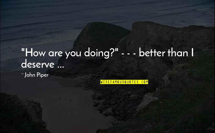 "How Are You Doing Quotes By John Piper: ""How are you doing?"" - - - better"