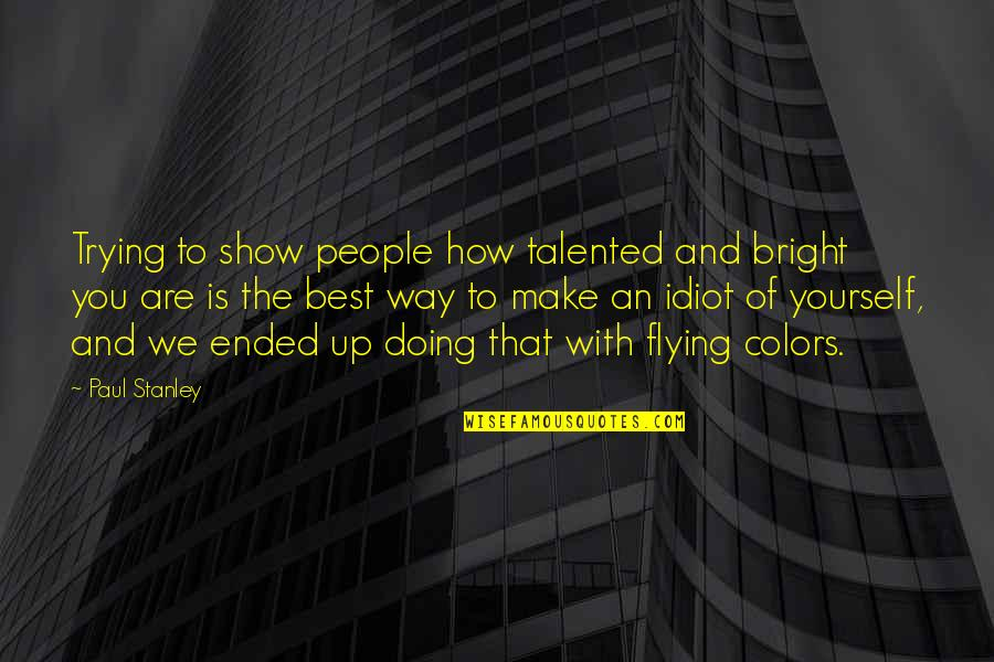 How Are You Doing Quotes By Paul Stanley: Trying to show people how talented and bright