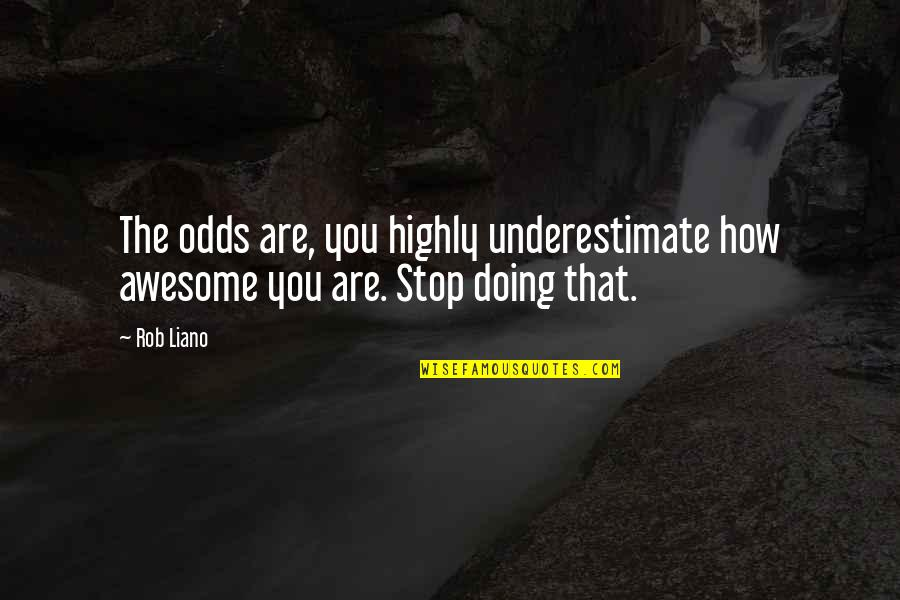 How Are You Doing Quotes By Rob Liano: The odds are, you highly underestimate how awesome