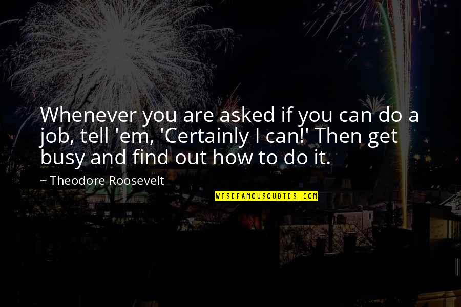 How Are You Doing Quotes By Theodore Roosevelt: Whenever you are asked if you can do