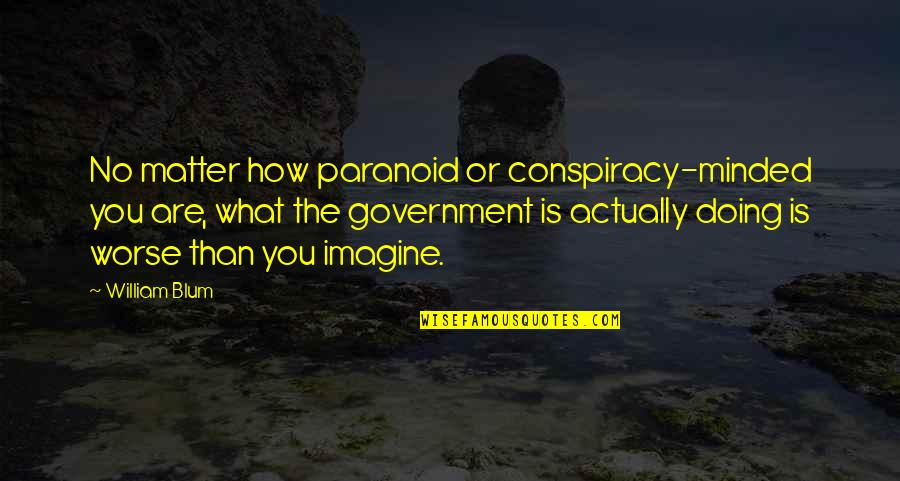 How Are You Doing Quotes By William Blum: No matter how paranoid or conspiracy-minded you are,