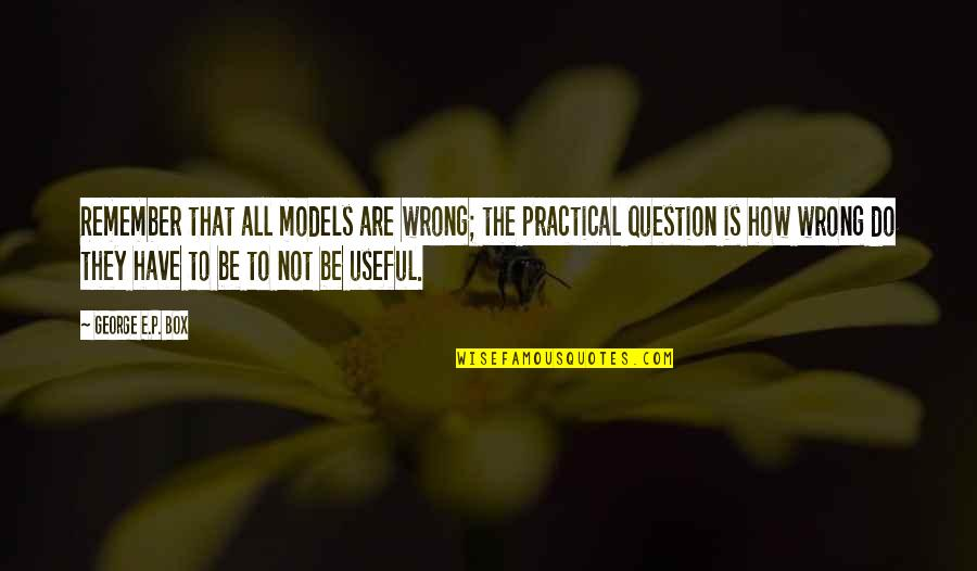 How Do You Do Box Quotes By George E.P. Box: Remember that all models are wrong; the practical