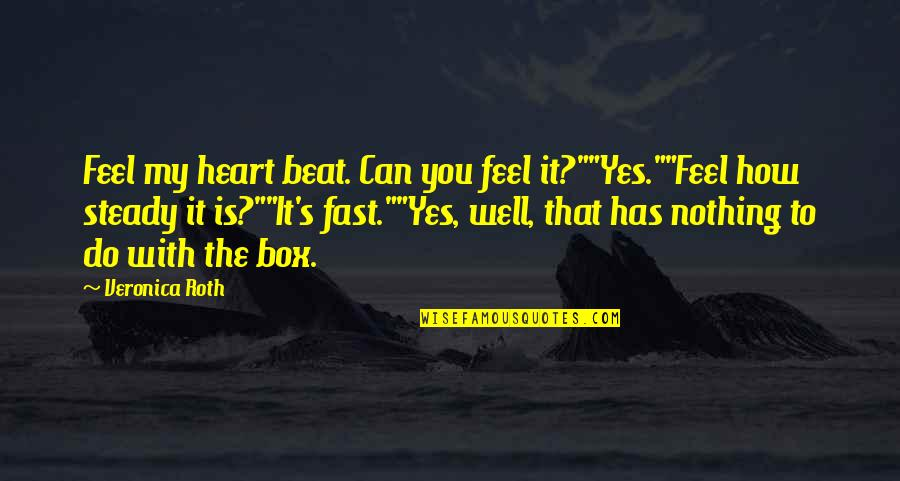 """How Do You Do Box Quotes By Veronica Roth: Feel my heart beat. Can you feel it?""""""""Yes.""""""""Feel"""
