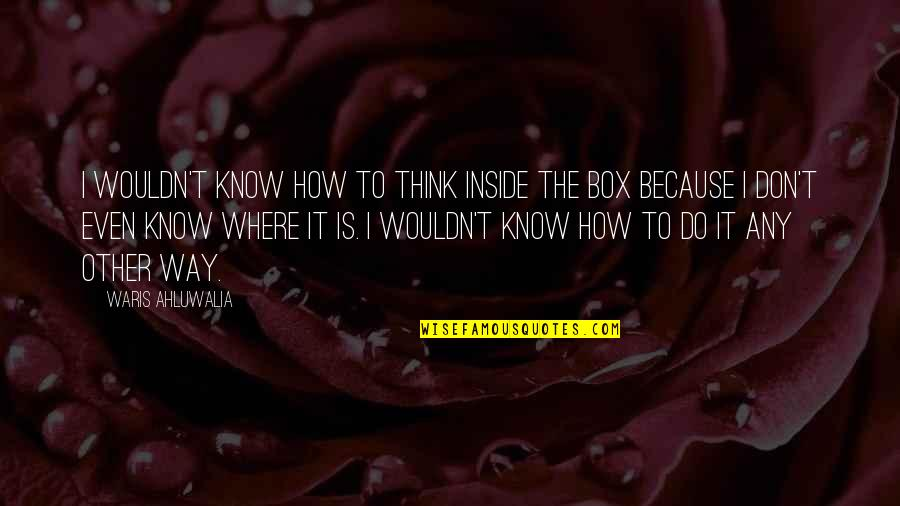 How Do You Do Box Quotes By Waris Ahluwalia: I wouldn't know how to think inside the