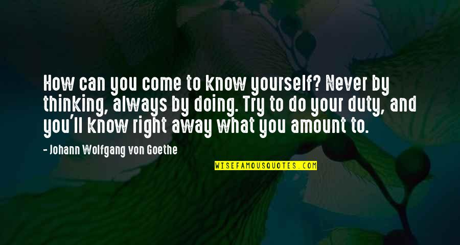 How Do You Know What's Right Quotes By Johann Wolfgang Von Goethe: How can you come to know yourself? Never