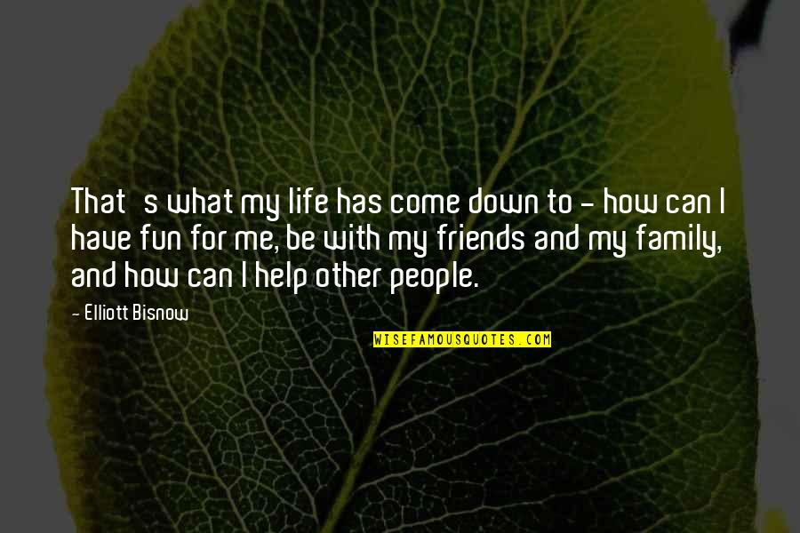 How Friends Are Family Quotes By Elliott Bisnow: That's what my life has come down to